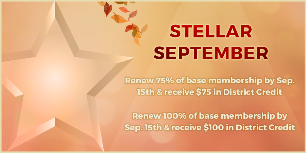 Stellar September: Renew 75% of base membership by Sep. 15 and receive $75 in District Credit; Renew 100% of base membership by Sep. 15th & receive $100 in District Credit